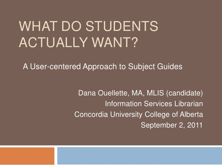 What do students actually want?<br />  A User-centered Approach to Subject Guides<br />Dana Ouellette, MA, MLIS (candidate...