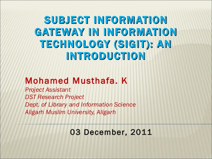 SUBJECT INFORMATION GATEWAY IN INFORMATION TECHNOLOGY (SIGIT): AN INTRODUCTION Mohamed Musthafa. K Project Assistant DST R...