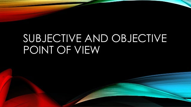 SUBJECTIVE AND OBJECTIVE POINT OF VIEW