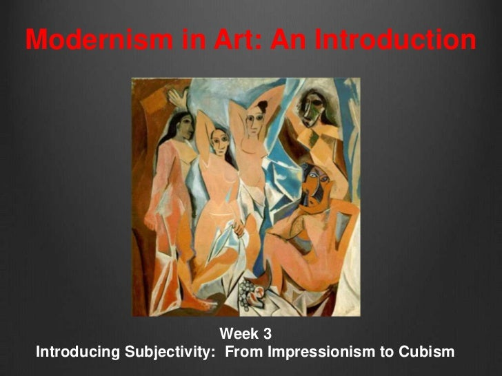 Modernism in Art: An Introduction                         Week 3Introducing Subjectivity: From Impressionism to Cubism