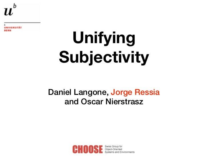 Unifying  SubjectivityDaniel Langone, Jorge Ressia    and Oscar Nierstrasz