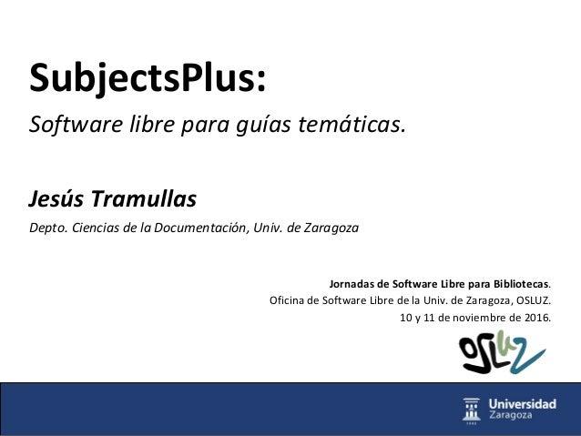 SubjectsPlus: Software libre para guías temáticas. Jesús Tramullas Depto. Ciencias de la Documentación, Univ. de Zaragoza ...