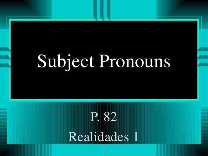 Subject Pronouns P. 82 Realidades 1