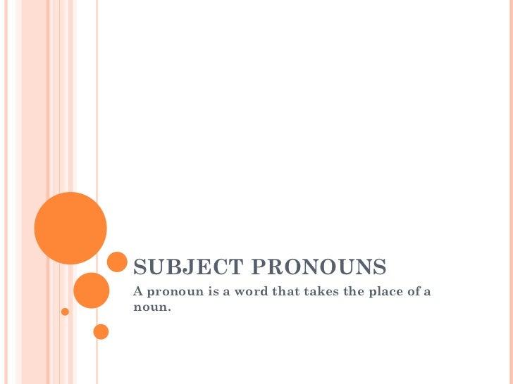 SUBJECT PRONOUNSA pronoun is a word that takes the place of anoun.