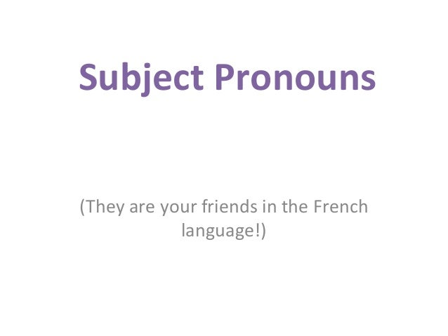 Subject Pronouns (They are your friends in the French language!)