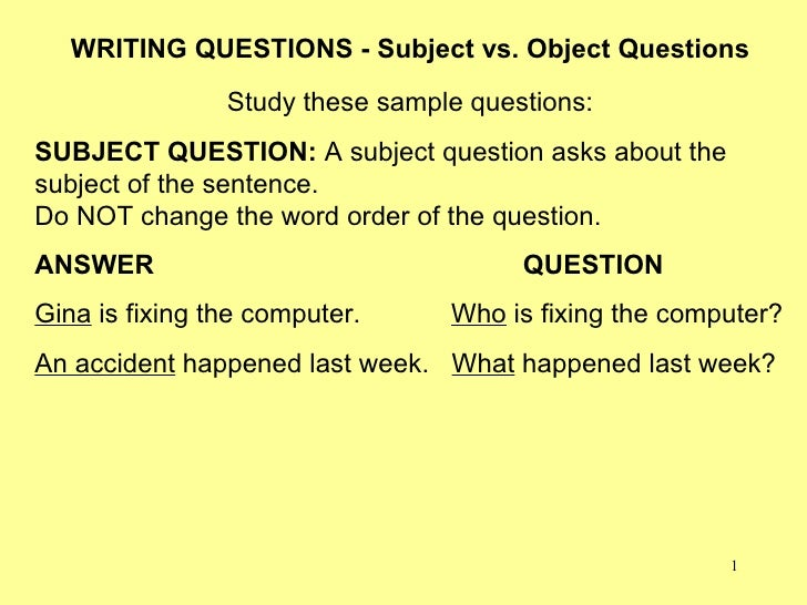 1 WRITING QUESTIONS - Subject vs. Object Questions Study these sample questions: SUBJECT QUESTION: A subject question asks...