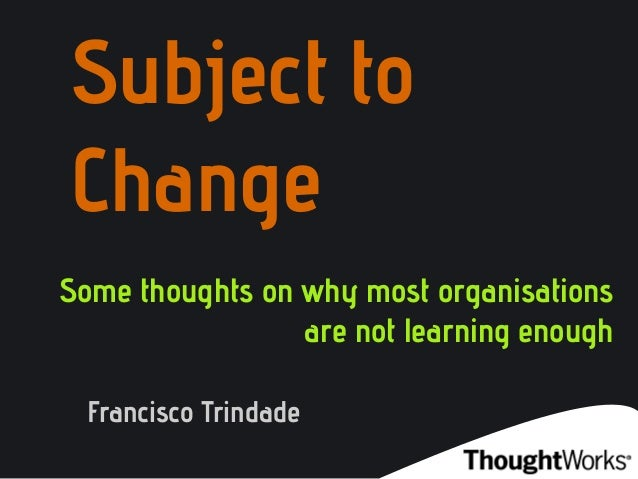 Subject toChangeSome thoughts on why most organisationsare not learning enoughFrancisco Trindade