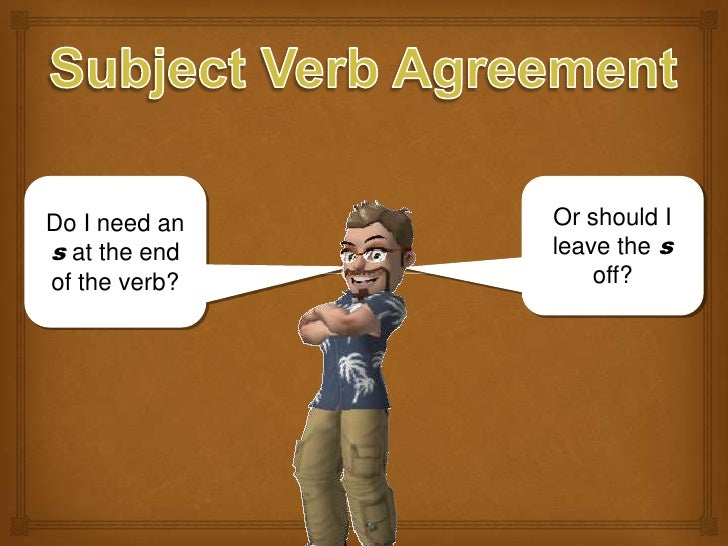 Subject Verb Agreement<br />Do I need an s at the end of the verb?<br />Or should I leave the s off?<br />