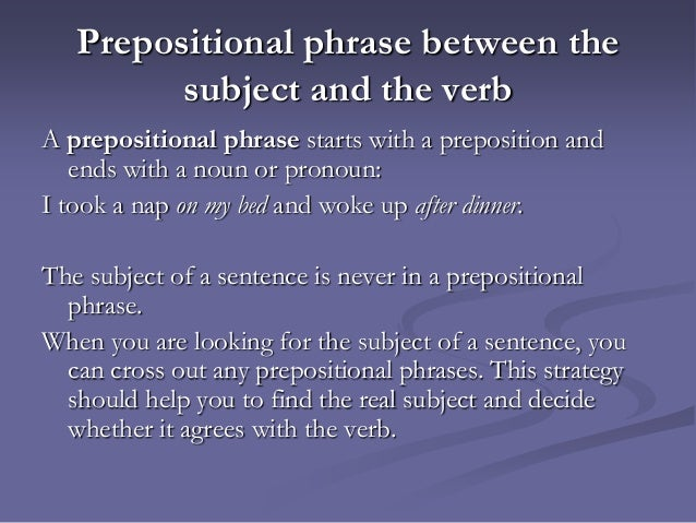 subject and verbs prepositional verbs Subjects and prepositional phrases many errors occur when the subject and verb are separated by a prepositional phrase these errors occur because the writer has mistaken the true subject.