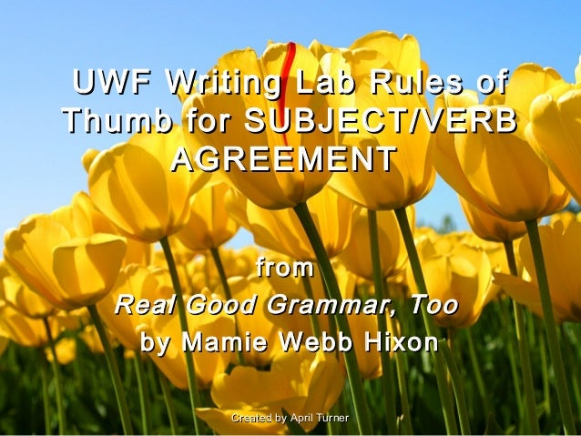 UWF Writing Lab Rules ofThumb for SUBJECT/VERB     AGREEMENT           from  Real Good Grammar, Too   by Mamie Webb Hixon ...