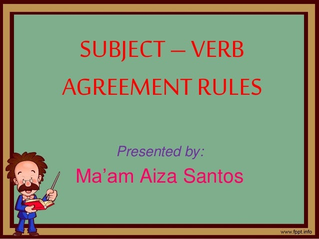 SUBJECT– VERB AGREEMENT RULES Presented by: Ma'am Aiza Santos