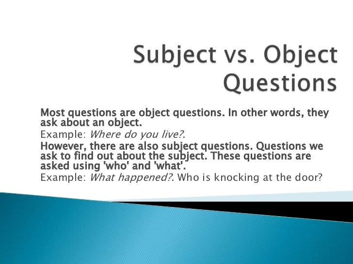 Most questions are object questions. In other words, theyask about an object.Example: Where do you live?.However, there ar...