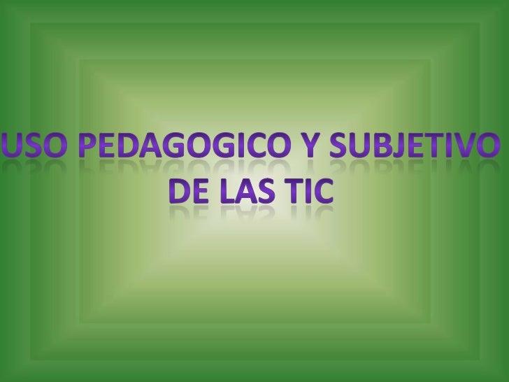 USO PEDAGOGICO Y SUBJETIVO<br />DE LAS TIC<br />