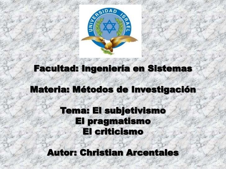 Facultad: Ingeniería en Sistemas<br />Materia: Métodos de Investigación<br />Tema: El subjetivismo<br />El pragmatismo<br ...