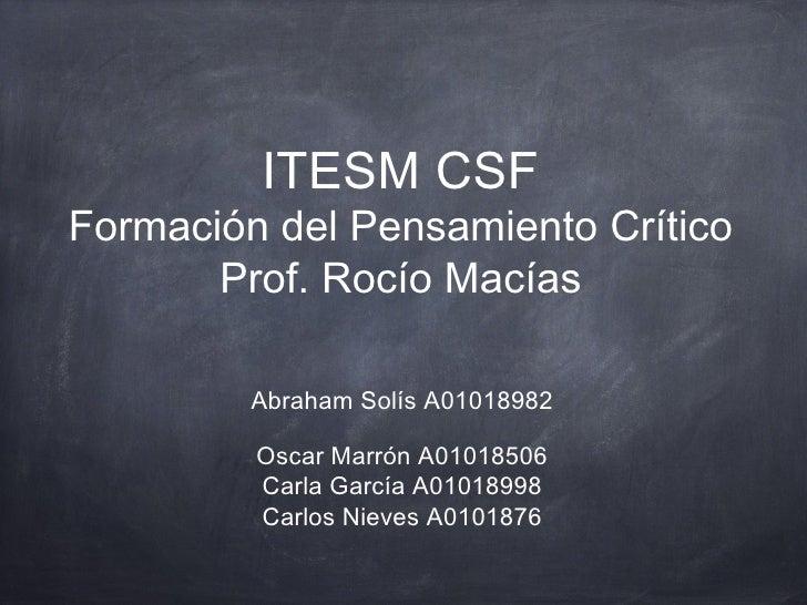 ITESM CSFFormación del Pensamiento Crítico       Prof. Rocío Macías         Abraham Solís A01018982         Oscar MarrónA...