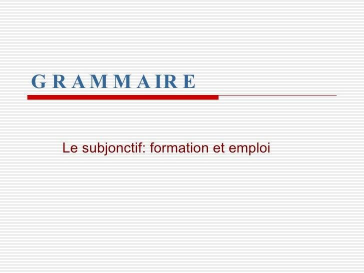 GRAMMAIRE Le subjonctif: formation et emploi