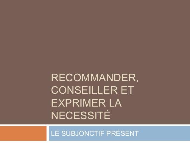 RECOMMANDER,  CONSEILLER ET  EXPRIMER LA  NECESSITÉ  LE SUBJONCTIF PRÉSENT