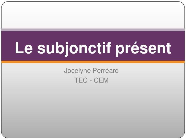 Jocelyne Perréard<br />TEC - CEM<br />Le subjonctifprésent<br />
