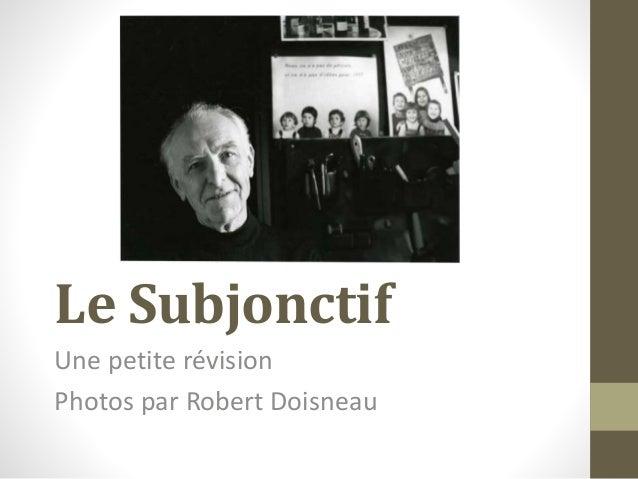 Le Subjonctif Une petite révision Photos par Robert Doisneau