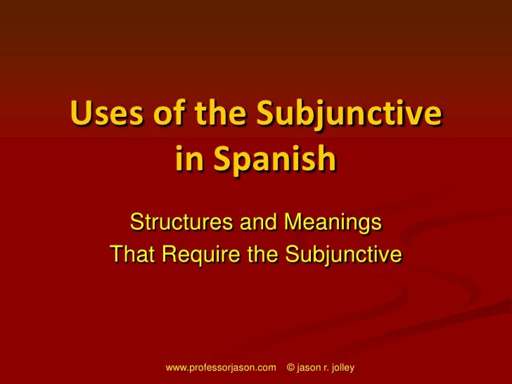 www.professorjason.com    © jason r. jolley<br />Uses of the Subjunctive in Spanish<br />Structures and Meanings<br />That...