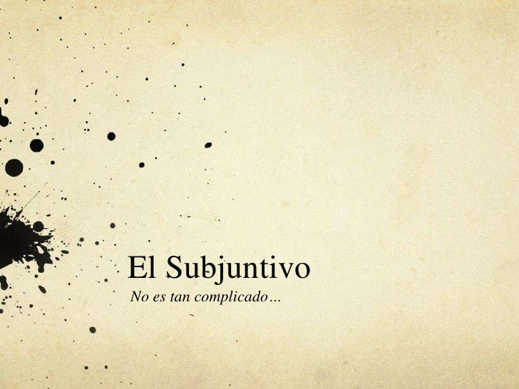 El Subjuntivo<br />No es tan complicado…<br />