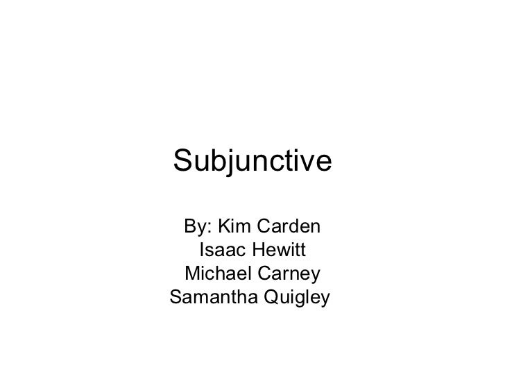 Subjunctive By: Kim Carden Isaac Hewitt Michael Carney Samantha Quigley
