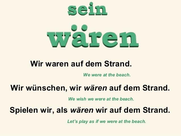 Wir waren auf dem Strand. We were at the beach.  Wir wünschen, wir wären auf dem Strand. We wish we were at the beach.  Sp...