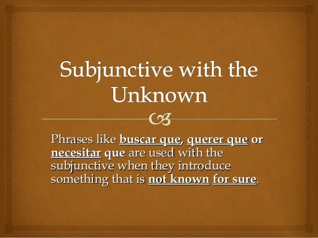 Phrases likePhrases like buscar quebuscar que,, querer quequerer que oror necesitarnecesitar queque are used with theare u...