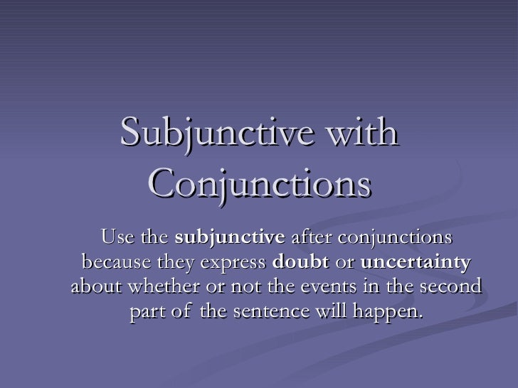 Subjunctive with Conjunctions Use the  subjunctive  after conjunctions because they express  doubt  or  uncertainty  about...