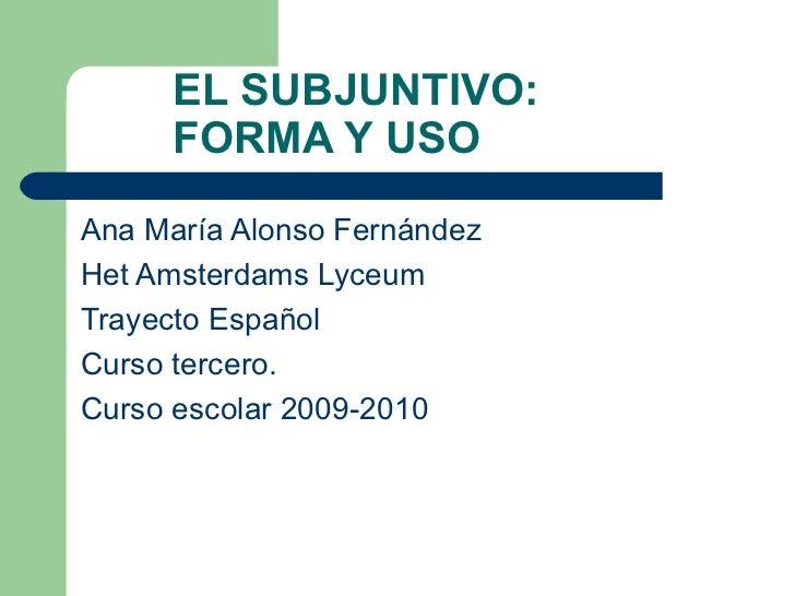 EL SUBJUNTIVO:    FORMA Y USO <ul><li>Ana María Alonso Fernández </li></ul><ul><li>Het Amsterdams Lyceum </li></ul><ul><li...