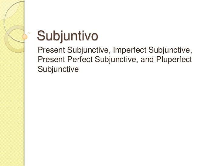 SubjuntivoPresent Subjunctive, Imperfect Subjunctive,Present Perfect Subjunctive, and PluperfectSubjunctive