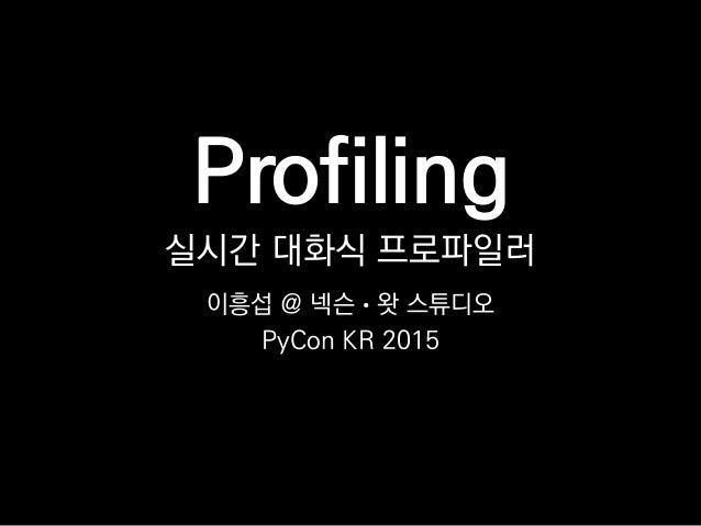 Profiling 실시간 대화식 프로파일러 이흥섭 @ 넥슨 • 왓 스튜디오 PyCon KR 2015