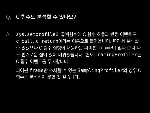 프로파일러를 프로파일링할 수 있나요? TracingProfiler 자체의 성능을 분석하기 위해 썼던 방법입니 다. 우선 전달받은 호출/반환 이벤트를 모두 기록해 목록화하는 함수를 sys.setprofile에 등록한 후 ...