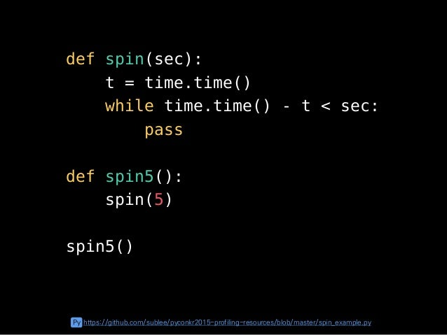 def spin(sec): t = time.time() while time.time() - t < sec: pass def spin5(): spin(5) spin5() Py https://github.com/sublee...