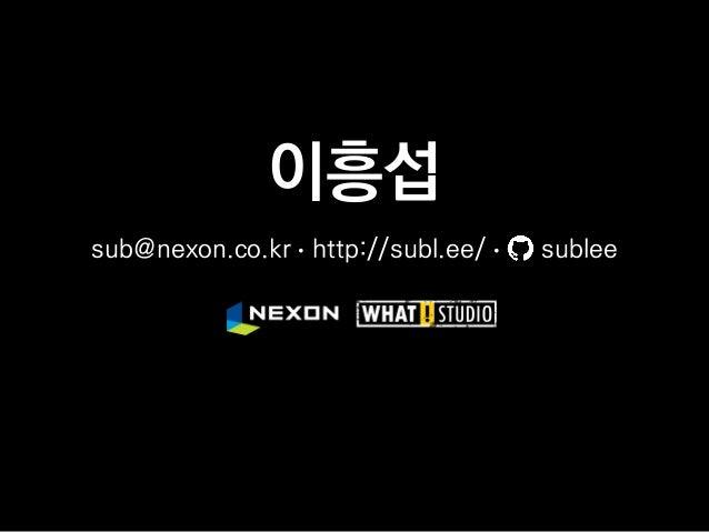이흥섭 sub@nexon.co.kr • http://subl.ee/ • sublee