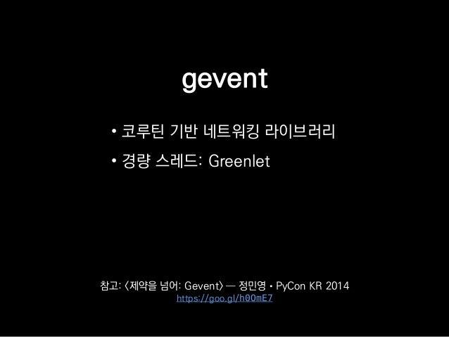 gevent • 코루틴 기반 네트워킹 라이브러리 • 경량 스레드: Greenlet 참고: <제약을 넘어: Gevent> ― 정민영 • PyCon KR 2014 https://goo.gl/h0OmE7