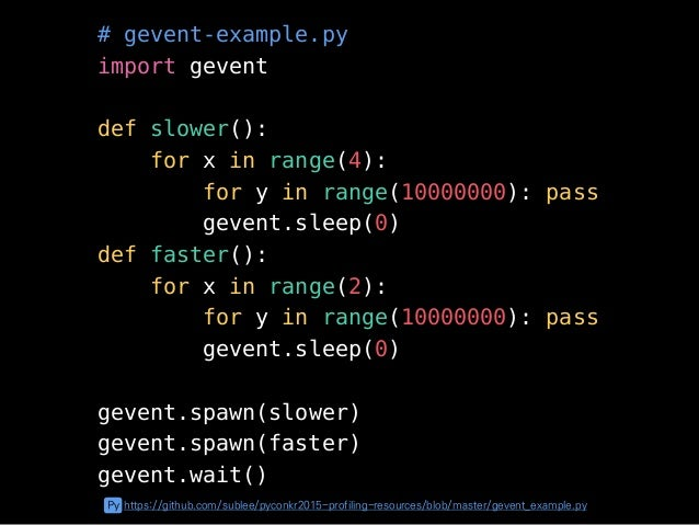 # gevent-example.py import gevent def slower(): for x in range(4): for y in range(10000000): pass gevent.sleep(0) def fast...