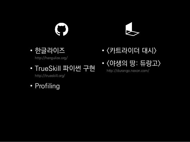 • 한글라이즈 http://hangulize.org/ • TrueSkill 파이썬 구현 http://trueskill.org/ • Profiling • <카트라이더 대시> • <야생의 땅: 듀랑고> http://dura...