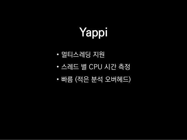 Yappi • 멀티스레딩 지원 • 스레드 별 CPU 시간 측정 • 빠름 (적은 분석 오버헤드)