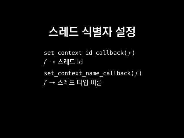 스레드 식별자 설정 set_context_id_callback( f ) f → 스레드 Id set_context_name_callback( f ) f → 스레드 타입 이름