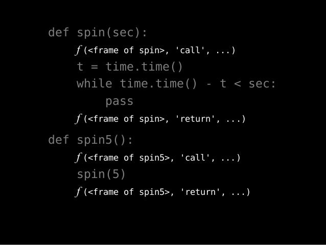 def spin(sec): f (<frame of spin>, 'call', ...) t = time.time() while time.time() - t < sec: pass f (<frame of spin>, 'ret...