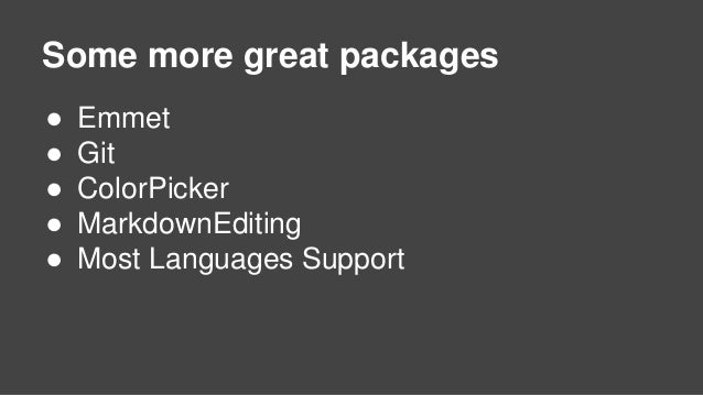 Some more great packages ● Emmet ● Git ● ColorPicker ● MarkdownEditing ● Most Languages Support