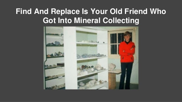 Find And Replace Is Your Old Friend Who Got Into Mineral Collecting