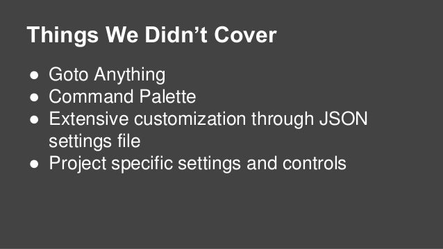 Things We Didn't Cover ● Goto Anything ● Command Palette ● Extensive customization through JSON settings file ● Project sp...