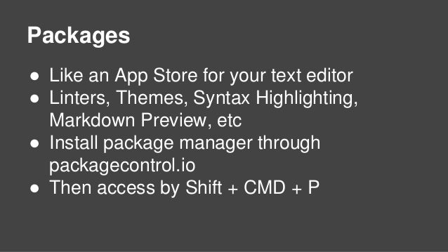 Packages ● Like an App Store for your text editor ● Linters, Themes, Syntax Highlighting, Markdown Preview, etc ● Install ...