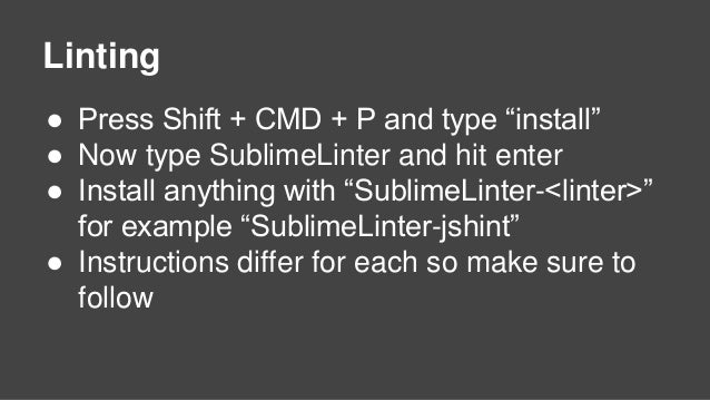 """Linting ● Press Shift + CMD + P and type """"install"""" ● Now type SublimeLinter and hit enter ● Install anything with """"Sublime..."""