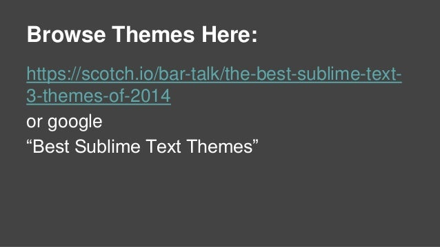 """Browse Themes Here: https://scotch.io/bar-talk/the-best-sublime-text- 3-themes-of-2014 or google """"Best Sublime Text Themes"""""""