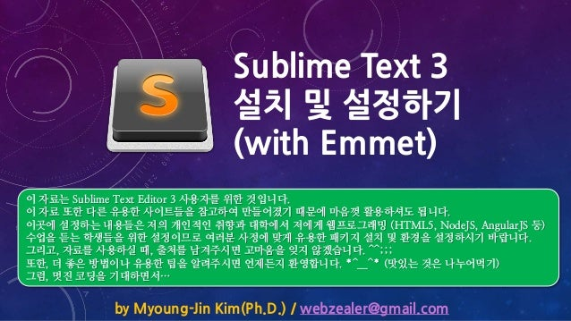 Sublime Text 3 설치 및 설정하기 (with Emmet) by Myoung-Jin Kim(Ph.D.) / webzealer@gmail.com 이 자료는 Sublime Text Editor 3 사용자를 위한 것...