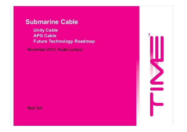 Submarine Cable Unity Cable APG Cable Future Technology Roadmap November 2013, Kuala Lumpur  Niall Toh