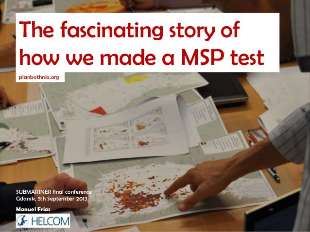 The fascinating story of how we made a MSP test planbothnia.org Manuel Frias SUBMARINER final conference Gdansk, 5th Septe...